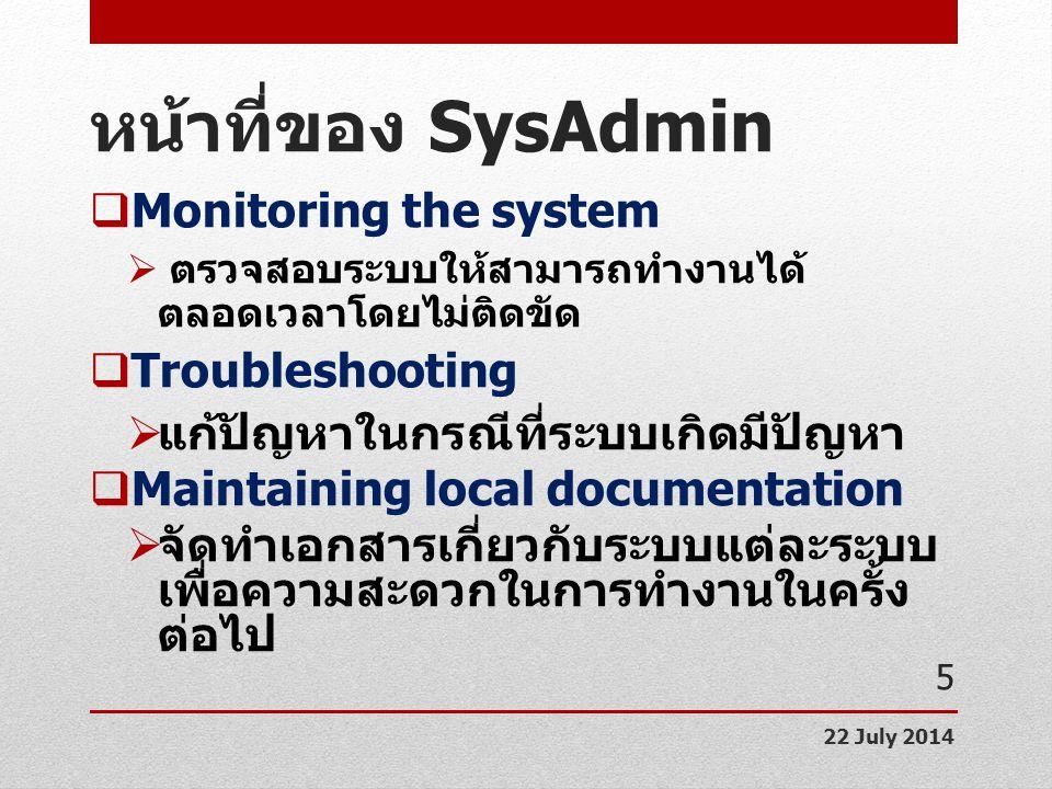 หน้าที่ของ SysAdmin  Monitoring the system  ตรวจสอบระบบให้สามารถทำงานได้ ตลอดเวลาโดยไม่ติดขัด  Troubleshooting  แก้ปัญหาในกรณีที่ระบบเกิดมีปัญหา 