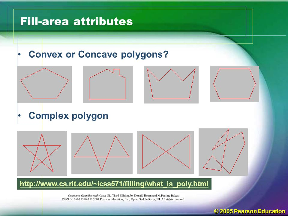 © 2005 Pearson Education Fill-area attributes Convex or Concave polygons? Complex polygon http://www.cs.rit.edu/~icss571/filling/what_is_poly.html