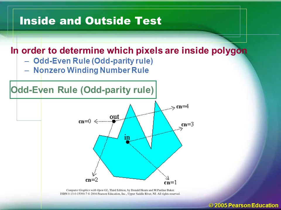 © 2005 Pearson Education Inside and Outside Test In order to determine which pixels are inside polygon –Odd-Even Rule (Odd-parity rule) –Nonzero Windi