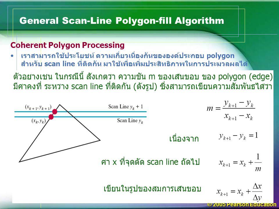© 2005 Pearson Education General Scan-Line Polygon-fill Algorithm Coherent Polygon Processing เราสามารถใช้ประโยชน์ ความเกี่ยวเนื่องกันขององค์ประกอบ po