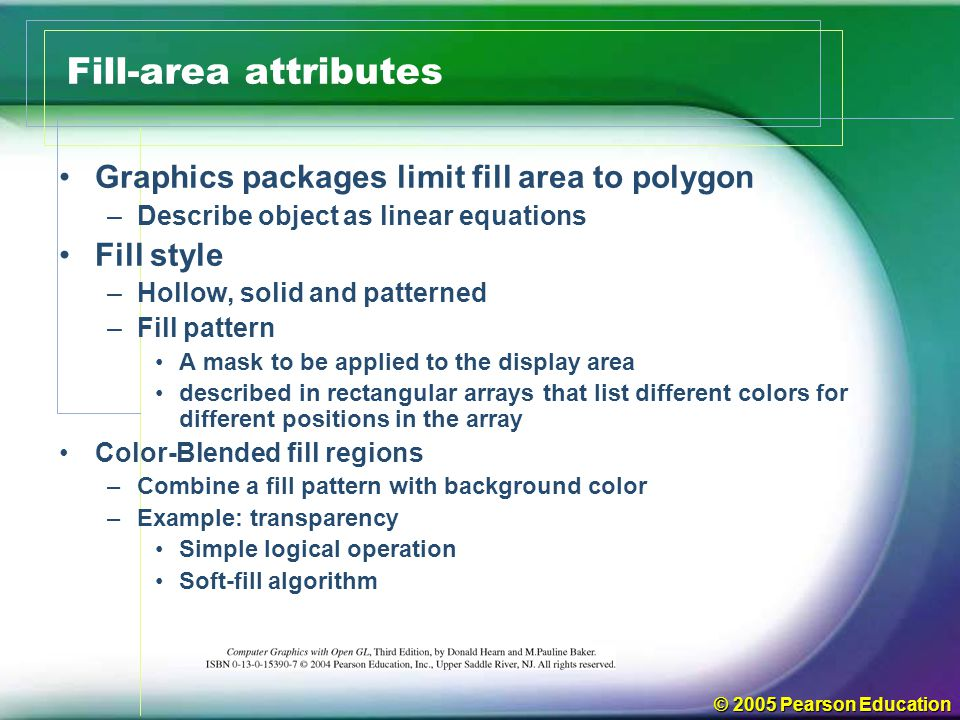 © 2005 Pearson Education Fill-area attributes Graphics packages limit fill area to polygon –Describe object as linear equations Fill style –Hollow, so