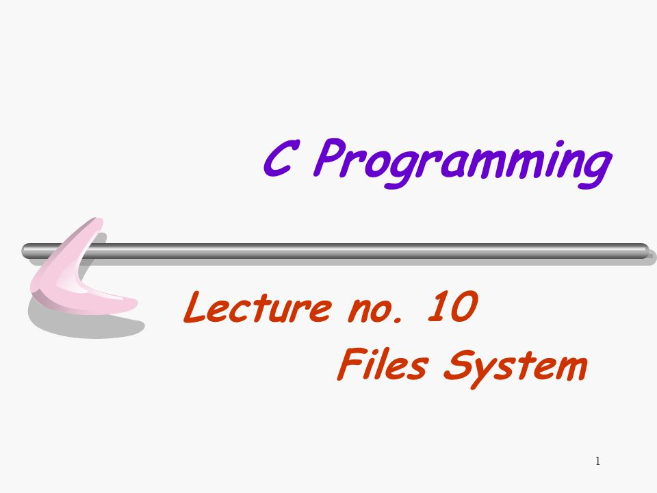1 C Programming Lecture no. 10 Files System