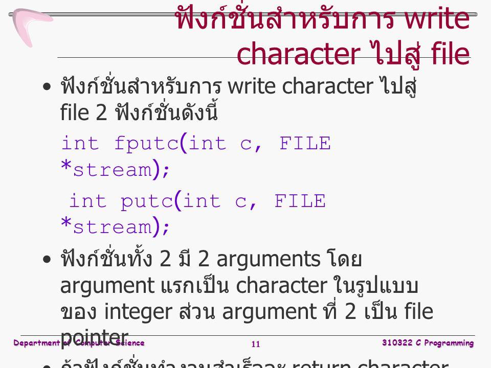 Department of Computer Science310322 C Programming 11 ฟังก์ชั่นสำหรับการ write character ไปสู่ file ฟังก์ชั่นสำหรับการ write character ไปสู่ file 2 ฟังก์ชั่นดังนี้ int fputc ( int c, FILE * stream ) ; int putc ( int c, FILE * stream ) ; ฟังก์ชั่นทั้ง 2 มี 2 arguments โดย argument แรกเป็น character ในรูปแบบ ของ integer ส่วน argument ที่ 2 เป็น file pointer ถ้าฟังก์ชั่นทำงานสำเร็จจะ return character ที่ output ไปในรูปแบบของ integer หาก ทำงานไม่สำเร็จจะคืนค่า EOF