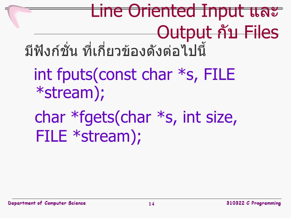 Department of Computer Science310322 C Programming 14 Line Oriented Input และ Output กับ Files มีฟังก์ชั่น ที่เกี่ยวข้องดังต่อไปนี้ int fputs(const char *s, FILE *stream); char *fgets(char *s, int size, FILE *stream);