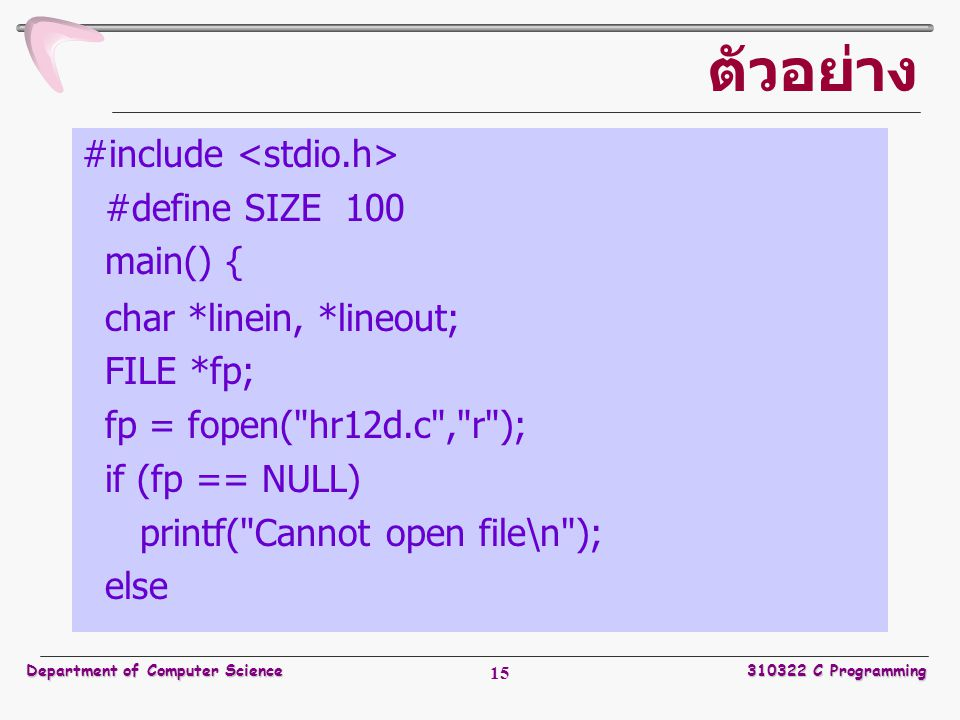 Department of Computer Science310322 C Programming 15 ตัวอย่าง #include #define SIZE 100 main() { char *linein, *lineout; FILE *fp; fp = fopen(