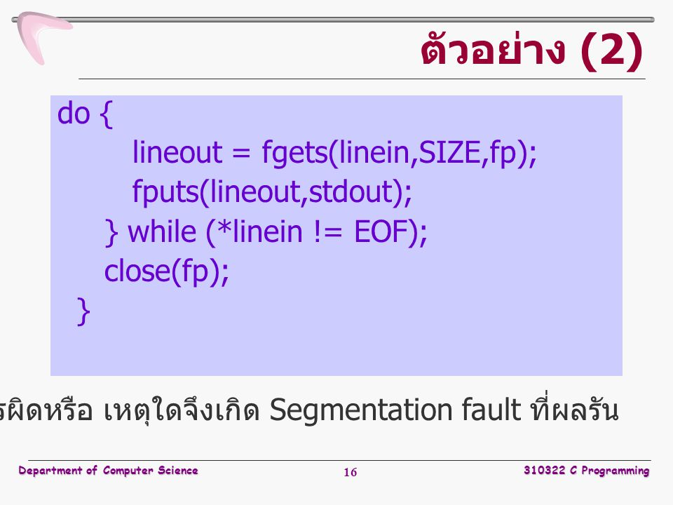 Department of Computer Science310322 C Programming 16 ตัวอย่าง (2) do { lineout = fgets(linein,SIZE,fp); fputs(lineout,stdout); } while (*linein != EO