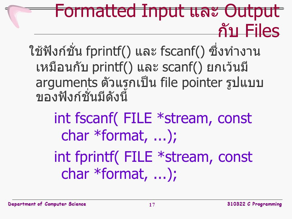 Department of Computer Science310322 C Programming 17 Formatted Input และ Output กับ Files ใช้ฟังก์ชั่น fprintf() และ fscanf() ซึ่งทำงาน เหมือนกับ printf() และ scanf() ยกเว้นมี arguments ตัวแรกเป็น file pointer รูปแบบ ของฟังก์ชั่นมีดังนี้ int fscanf( FILE *stream, const char *format,...); int fprintf( FILE *stream, const char *format,...);