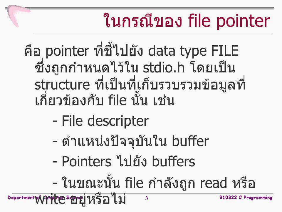 Department of Computer Science310322 C Programming 3 ในกรณีของ file pointer คือ pointer ที่ชี้ไปยัง data type FILE ซึ่งถูกกำหนดไว้ใน stdio.h โดยเป็น structure ที่เป็นที่เก็บรวบรวมข้อมูลที่ เกี่ยวข้องกับ file นั้น เช่น - File descripter - ตำแหน่งปัจจุบันใน buffer - Pointers ไปยัง buffers - ในขณะนั้น file กำลังถูก read หรือ write อยู่หรือไม่