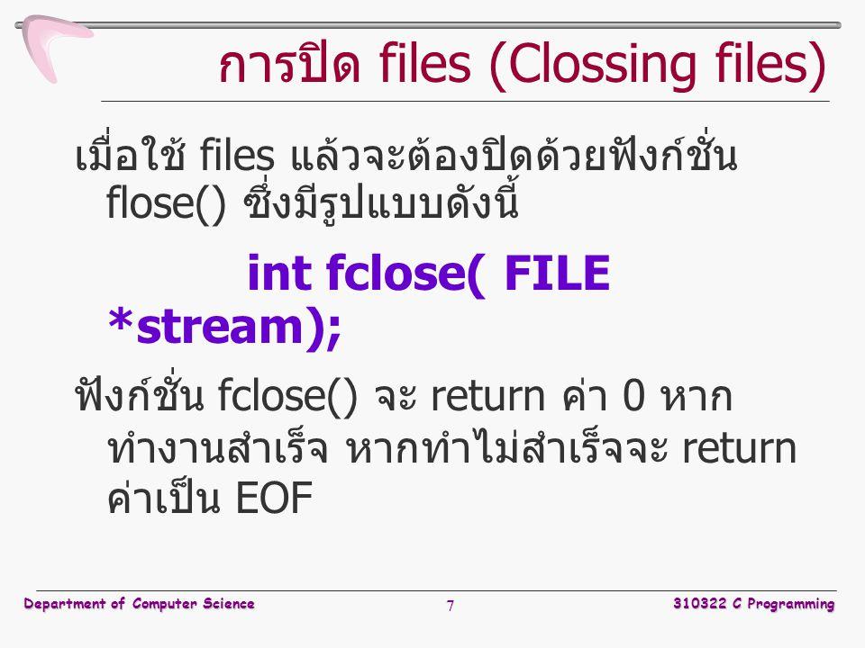 Department of Computer Science310322 C Programming 7 การปิด files (Clossing files) เมื่อใช้ files แล้วจะต้องปิดด้วยฟังก์ชั่น flose() ซึ่งมีรูปแบบดังนี้ int fclose( FILE *stream); ฟังก์ชั่น fclose() จะ return ค่า 0 หาก ทำงานสำเร็จ หากทำไม่สำเร็จจะ return ค่าเป็น EOF