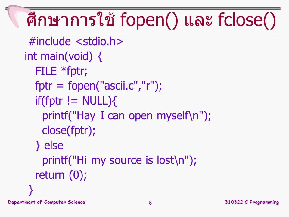 Department of Computer Science310322 C Programming 8 ศึกษาการใช้ fopen() และ fclose() #include int main(void) { FILE *fptr; fptr = fopen(
