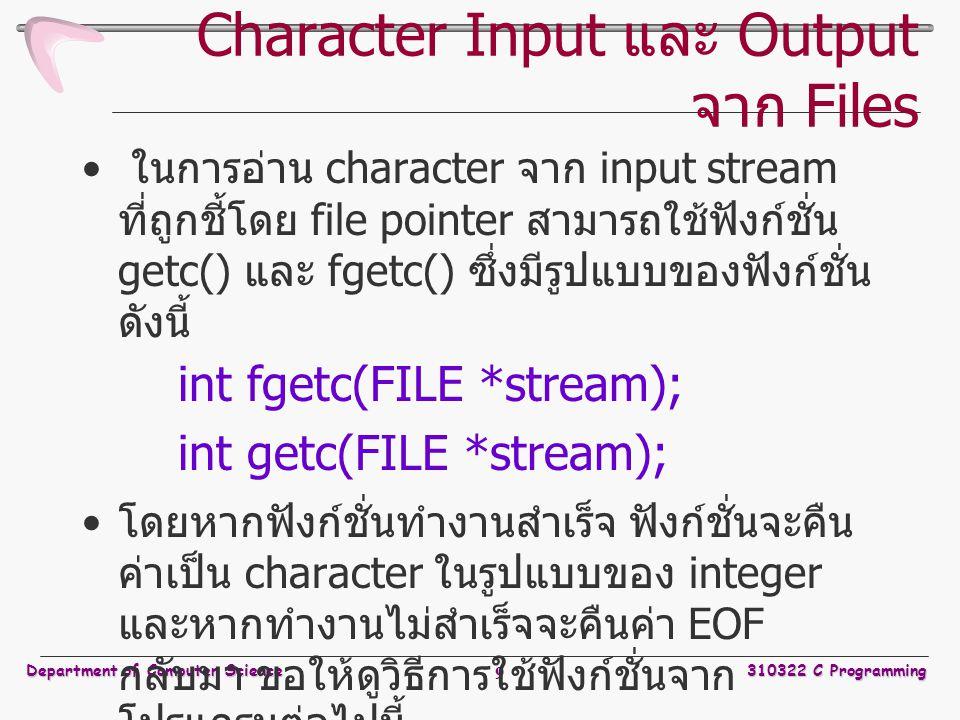 Department of Computer Science310322 C Programming 9 Character Input และ Output จาก Files ในการอ่าน character จาก input stream ที่ถูกชี้โดย file pointer สามารถใช้ฟังก์ชั่น getc() และ fgetc() ซึ่งมีรูปแบบของฟังก์ชั่น ดังนี้ int fgetc(FILE *stream); int getc(FILE *stream); โดยหากฟังก์ชั่นทำงานสำเร็จ ฟังก์ชั่นจะคืน ค่าเป็น character ในรูปแบบของ integer และหากทำงานไม่สำเร็จจะคืนค่า EOF กลับมา ขอให้ดูวิธีการใช้ฟังก์ชั่นจาก โปรแกรมต่อไปนี้