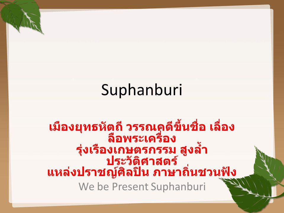 Suphanburi เมืองยุทธหัตถี วรรณคดีขึ้นชื่อ เลื่อง ลือพระเครื่อง รุ่งเรืองเกษตรกรรม สูงล้ำ ประวัติศาสตร์ แหล่งปราชญ์ศิลปิน ภาษาถิ่นชวนฟัง We be Present Suphanburi