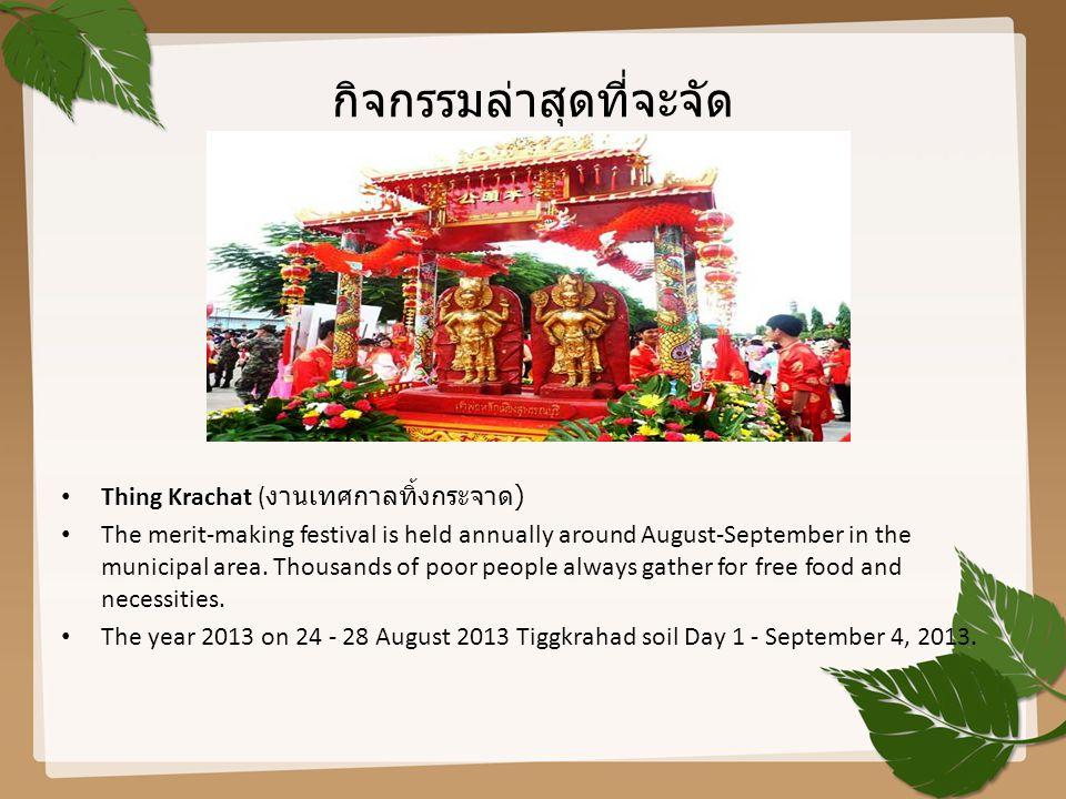 กิจกรรมล่าสุดที่จะจัด Thing Krachat ( งานเทศกาลทิ้งกระจาด ) The merit-making festival is held annually around August-September in the municipal area.