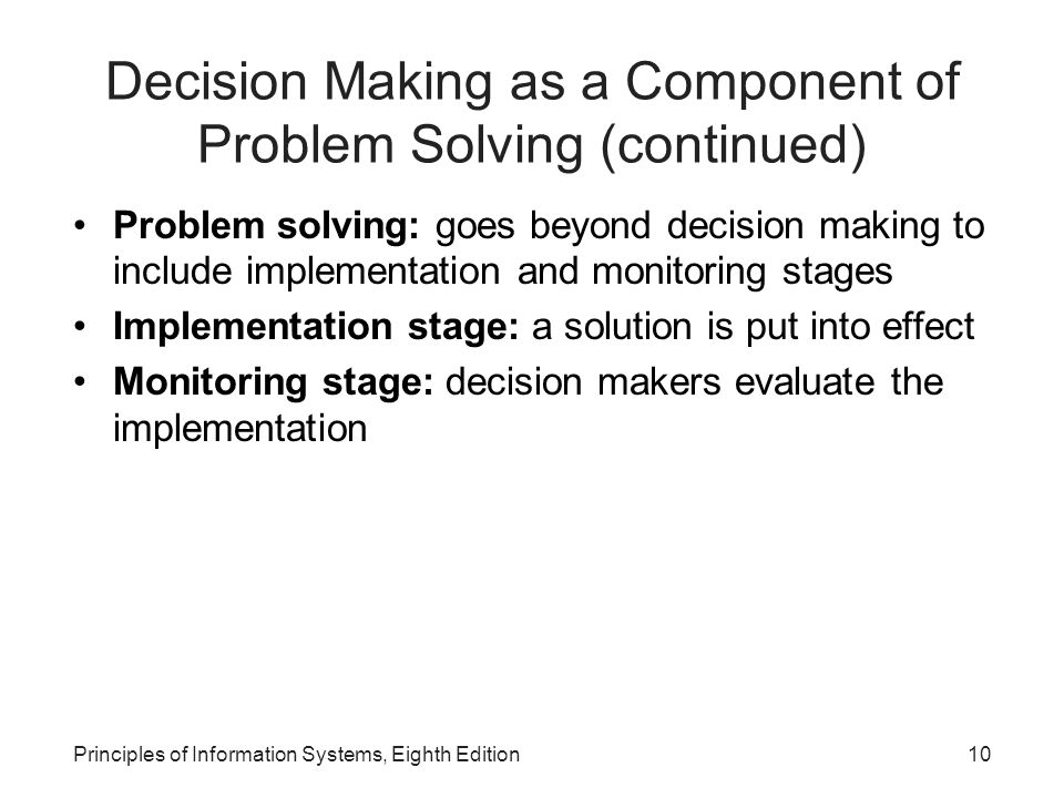 10Principles of Information Systems, Eighth Edition Decision Making as a Component of Problem Solving (continued) Problem solving: goes beyond decisio