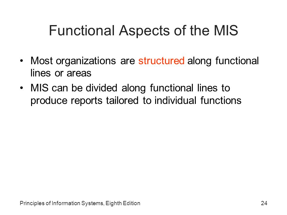 24Principles of Information Systems, Eighth Edition Functional Aspects of the MIS Most organizations are structured along functional lines or areas MI