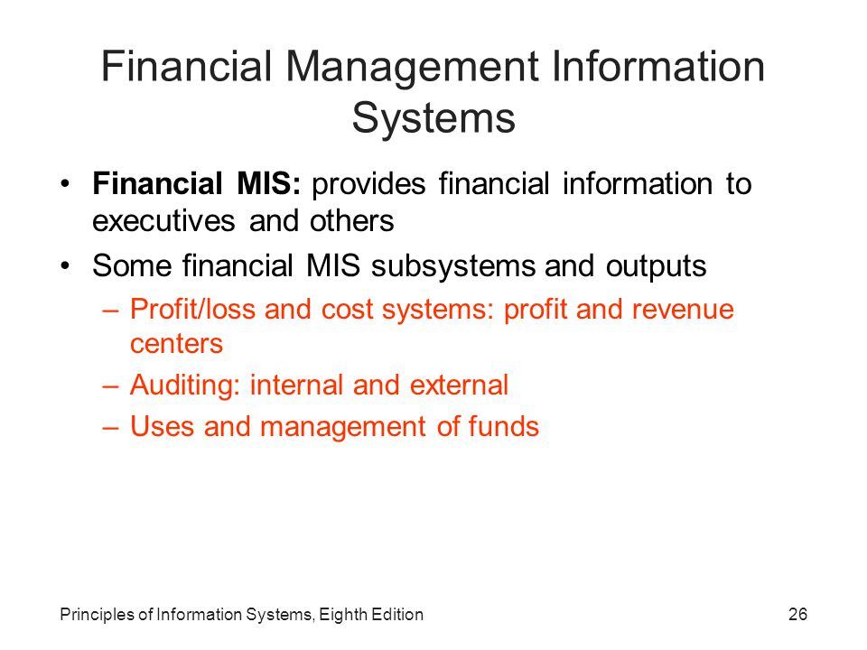 26Principles of Information Systems, Eighth Edition Financial Management Information Systems Financial MIS: provides financial information to executiv
