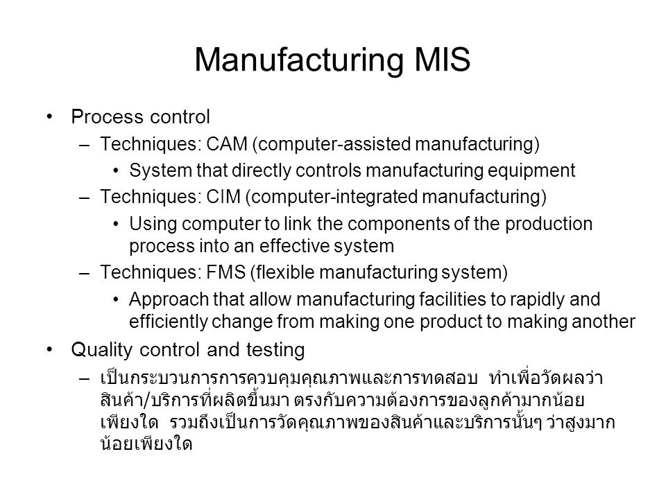 Manufacturing MIS Process control –Techniques: CAM (computer-assisted manufacturing) System that directly controls manufacturing equipment –Techniques