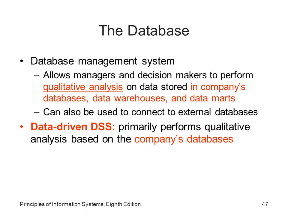 47Principles of Information Systems, Eighth Edition The Database Database management system –Allows managers and decision makers to perform qualitativ