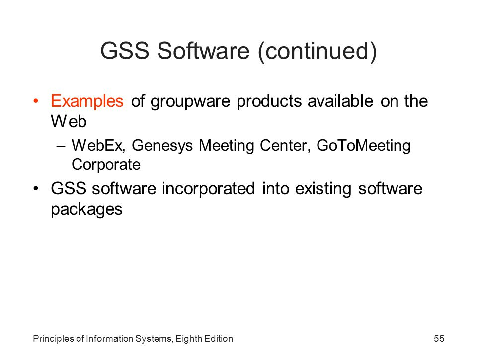 55Principles of Information Systems, Eighth Edition GSS Software (continued) Examples of groupware products available on the Web –WebEx, Genesys Meeti