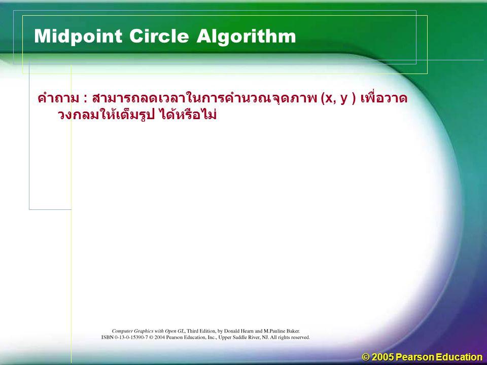 © 2005 Pearson Education คำถาม : สามารถลดเวลาในการคำนวณจุดภาพ (x, y ) เพื่อวาด วงกลมให้เต็มรูป ได้หรือไม่ Midpoint Circle Algorithm