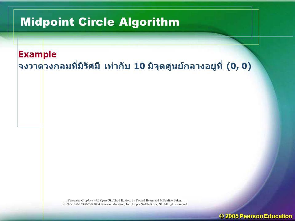 © 2005 Pearson Education Midpoint Circle Algorithm Example จงวาดวงกลมที่มีรัศมี เท่ากับ 10 มีจุดศูนย์กลางอยู่ที่ (0, 0)