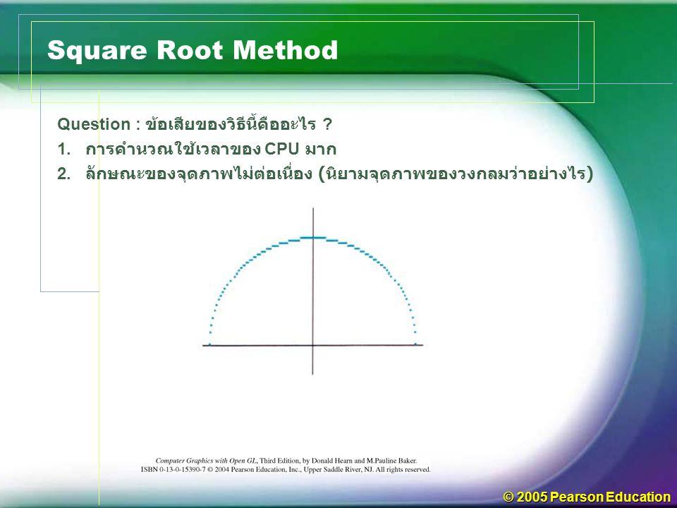 © 2005 Pearson Education Square Root Method Question : ข้อเสียของวิธีนี้คืออะไร .