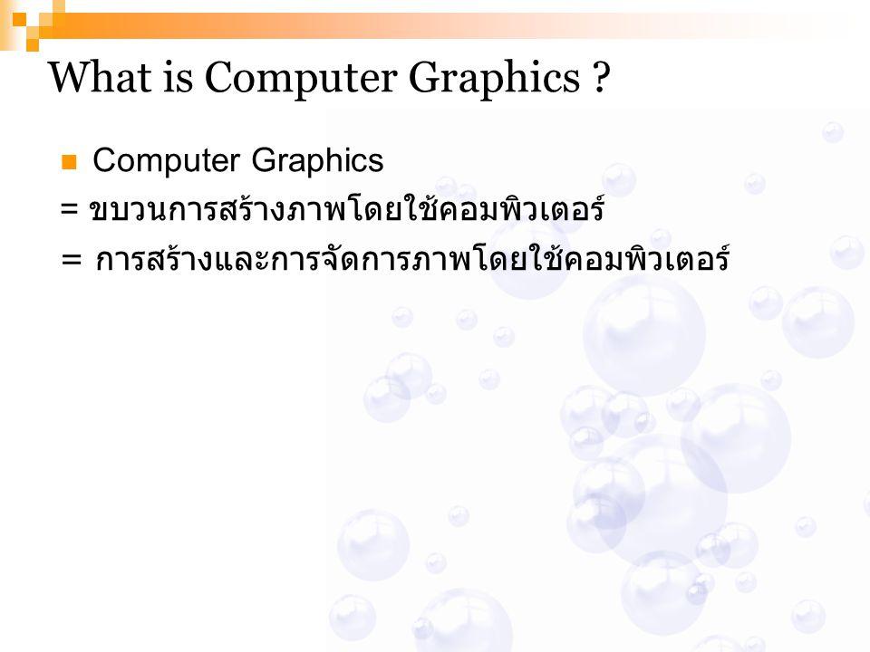 What is Computer Graphics ? Computer Graphics = ขบวนการสร้างภาพโดยใช้คอมพิวเตอร์ = การสร้างและการจัดการภาพโดยใช้คอมพิวเตอร์