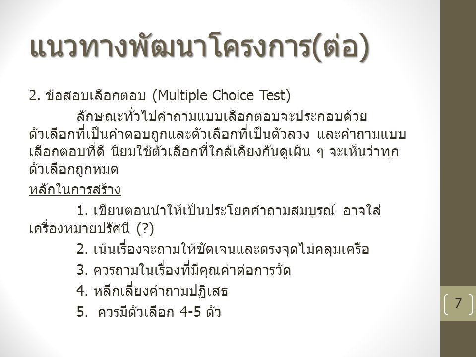 แนวทางพัฒนาโครงการ ( ต่อ ) 2. ข้อสอบเลือกตอบ (Multiple Choice Test) ลักษณะทั่วไปคำถามแบบเลือกตอบจะประกอบด้วย ตัวเลือกที่เป็นคำตอบถูกและตัวเลือกที่เป็น