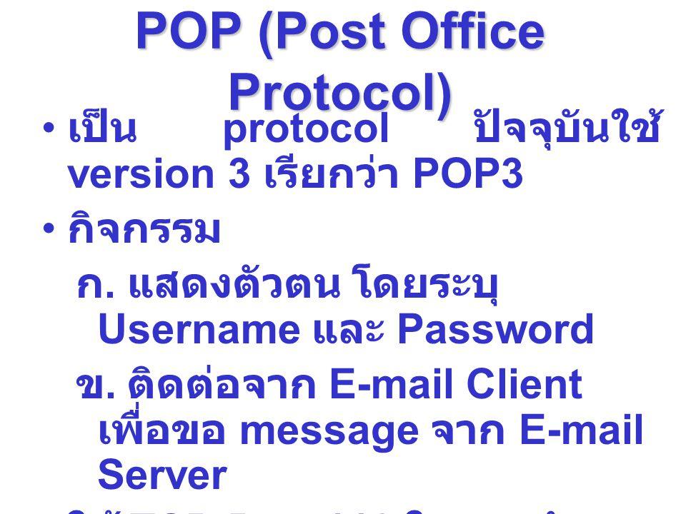 POP (Post Office Protocol) เป็น protocol ปัจจุบันใช้ version 3 เรียกว่า POP3 กิจกรรม ก. แสดงตัวตน โดยระบุ Username และ Password ข. ติดต่อจาก E-mail Cl