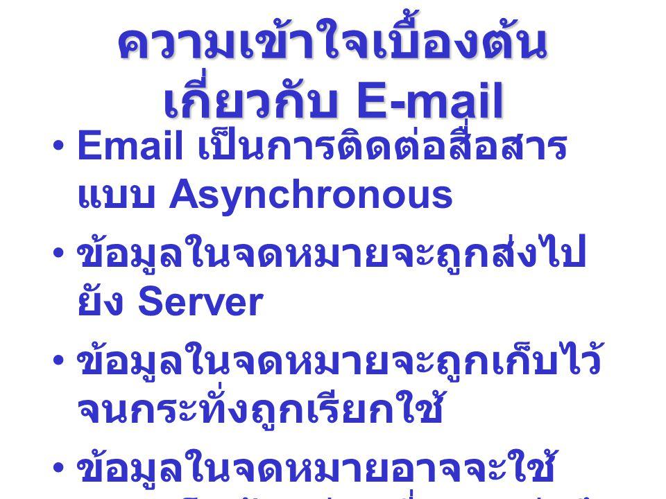 ความเข้าใจเบื้องต้น เกี่ยวกับ E-mail Email เป็นการติดต่อสื่อสาร แบบ Asynchronous ข้อมูลในจดหมายจะถูกส่งไป ยัง Server ข้อมูลในจดหมายจะถูกเก็บไว้ จนกระท