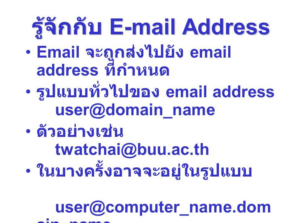 รู้จักกับ E-mail Address Email จะถูกส่งไปยัง email address ที่กำหนด รูปแบบทั่วไปของ email address user@domain_name ตัวอย่างเช่น twatchai@buu.ac.th ในบ