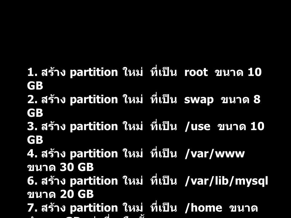 1. สร้าง partition ใหม่ ที่เป็น root ขนาด 10 GB 2. สร้าง partition ใหม่ ที่เป็น swap ขนาด 8 GB 3. สร้าง partition ใหม่ ที่เป็น /use ขนาด 10 GB 4. สร้า