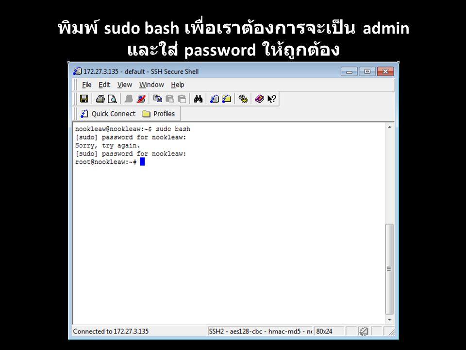 พิมพ์ sudo bash เพื่อเราต้องการจะเป็น admin และใส่ password ให้ถูกต้อง