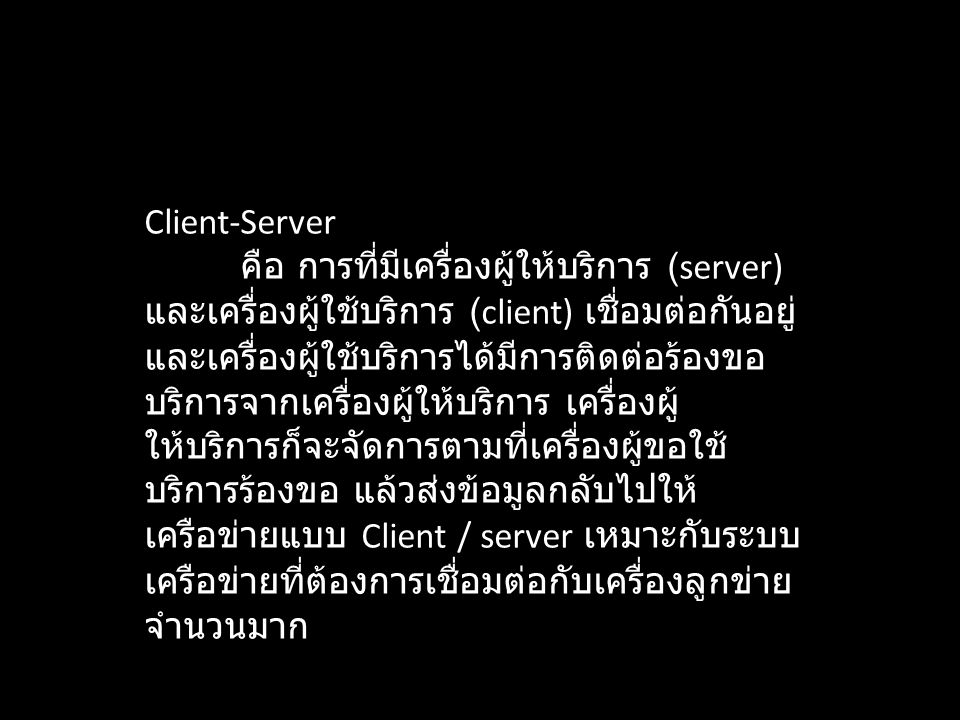 Client-Server คือ การที่มีเครื่องผู้ให้บริการ (server) และเครื่องผู้ใช้บริการ (client) เชื่อมต่อกันอยู่ และเครื่องผู้ใช้บริการได้มีการติดต่อร้องขอ บริ