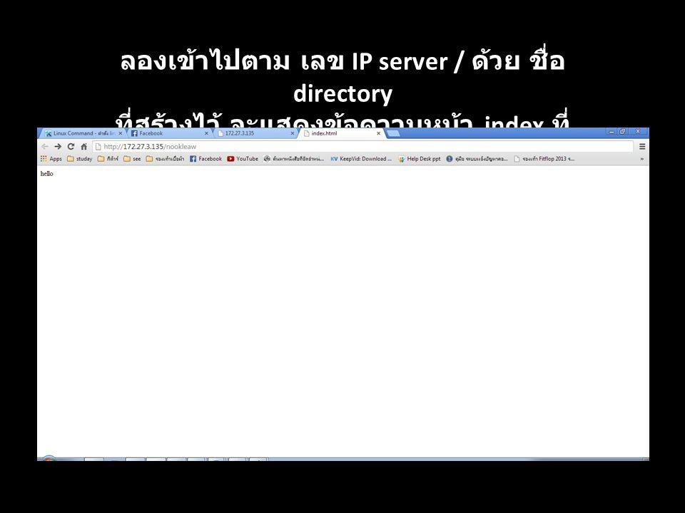 ลองเข้าไปตาม เลข IP server / ด้วย ชื่อ directory ที่สร้างไว้ จะแสดงข้อความหน้า index ที่ เขียนไว้