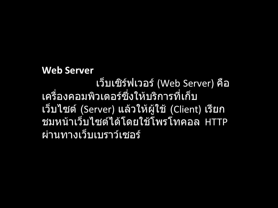 Web Server เว็บเซิร์ฟเวอร์ (Web Server) คือ เครื่องคอมพิวเตอร์ซึ่งให้บริการที่เก็บ เว็บไซต์ (Server) แล้วให้ผู้ใช้ (Client) เรียก ชมหน้าเว็บไซต์ได้โดย