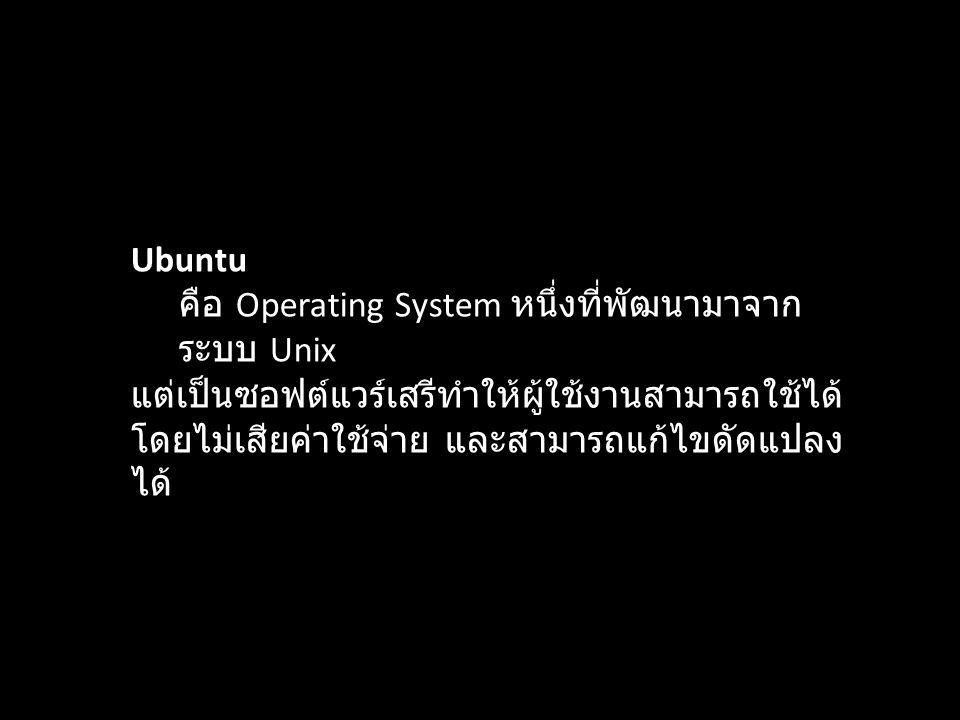 Ubuntu คือ Operating System หนึ่งที่พัฒนามาจาก ระบบ Unix แต่เป็นซอฟต์แวร์เสรีทำให้ผู้ใช้งานสามารถใช้ได้ โดยไม่เสียค่าใช้จ่าย และสามารถแก้ไขดัดแปลง ได้
