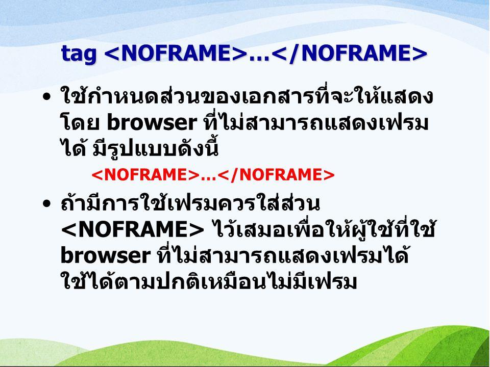 tag … tag … ใช้กำหนดส่วนของเอกสารที่จะให้แสดง โดย browser ที่ไม่สามารถแสดงเฟรม ได้ มีรูปแบบดังนี้ … ถ้ามีการใช้เฟรมควรใส่ส่วน ไว้เสมอเพื่อให้ผู้ใช้ที่ใช้ browser ที่ไม่สามารถแสดงเฟรมได้ ใช้ได้ตามปกติเหมือนไม่มีเฟรม