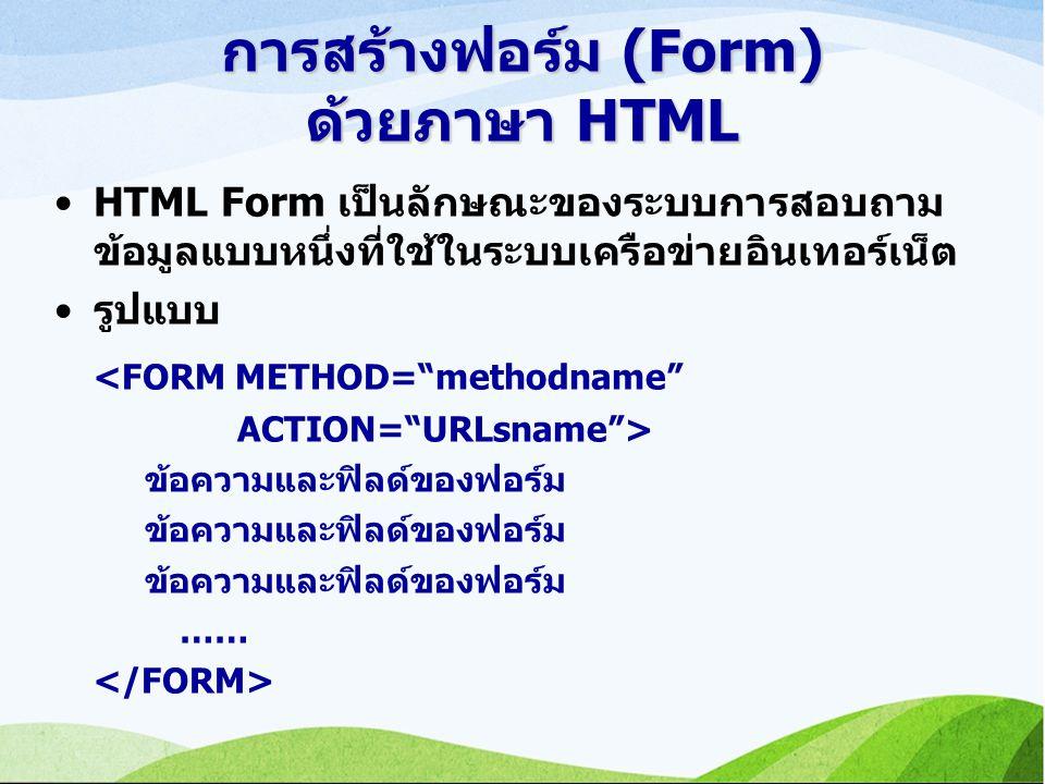 การสร้างฟอร์ม (Form) ด้วยภาษา HTML HTML Form เป็นลักษณะของระบบการสอบถาม ข้อมูลแบบหนึ่งที่ใช้ในระบบเครือข่ายอินเทอร์เน็ต รูปแบบ <FORM METHOD= methodname ACTION= URLsname > ข้อความและฟิลด์ของฟอร์ม ……
