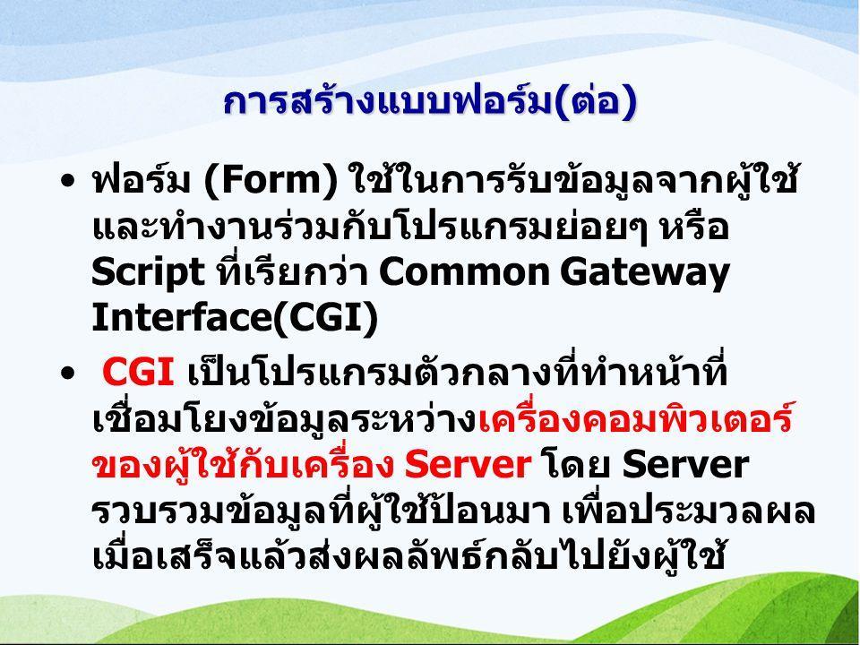 การสร้างแบบฟอร์ม(ต่อ) ฟอร์ม (Form) ใช้ในการรับข้อมูลจากผู้ใช้ และทำงานร่วมกับโปรแกรมย่อยๆ หรือ Script ที่เรียกว่า Common Gateway Interface(CGI) CGI เป็นโปรแกรมตัวกลางที่ทำหน้าที่ เชื่อมโยงข้อมูลระหว่างเครื่องคอมพิวเตอร์ ของผู้ใช้กับเครื่อง Server โดย Server รวบรวมข้อมูลที่ผู้ใช้ป้อนมา เพื่อประมวลผล เมื่อเสร็จแล้วส่งผลลัพธ์กลับไปยังผู้ใช้