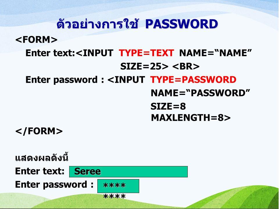 ตัวอย่างการใช้ PASSWORD Enter text:<INPUT TYPE=TEXT NAME= NAME SIZE=25> Enter password : <INPUT TYPE=PASSWORD NAME= PASSWORD SIZE=8 MAXLENGTH=8> แสดงผลดังนี้ Enter text: Enter password : **** **** Seree