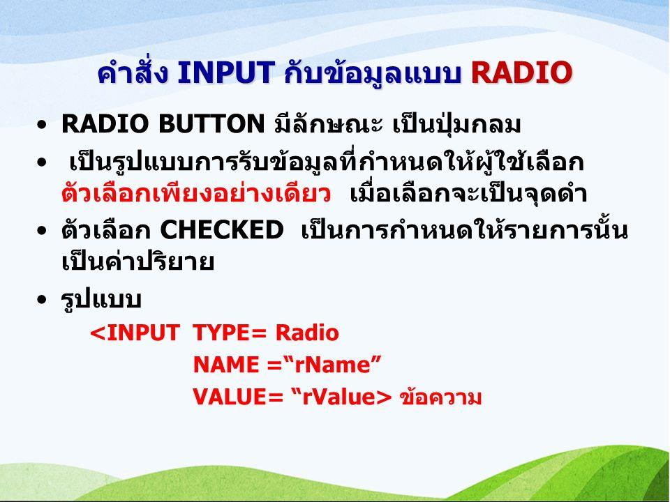 คำสั่ง INPUT กับข้อมูลแบบ RADIO RADIO BUTTON มีลักษณะ เป็นปุ่มกลม เป็นรูปแบบการรับข้อมูลที่กำหนดให้ผู้ใช้เลือก ตัวเลือกเพียงอย่างเดียว เมื่อเลือกจะเป็นจุดดำ ตัวเลือก CHECKED เป็นการกำหนดให้รายการนั้น เป็นค่าปริยาย รูปแบบ <INPUT TYPE= Radio NAME = rName VALUE= rValue> ข้อความ