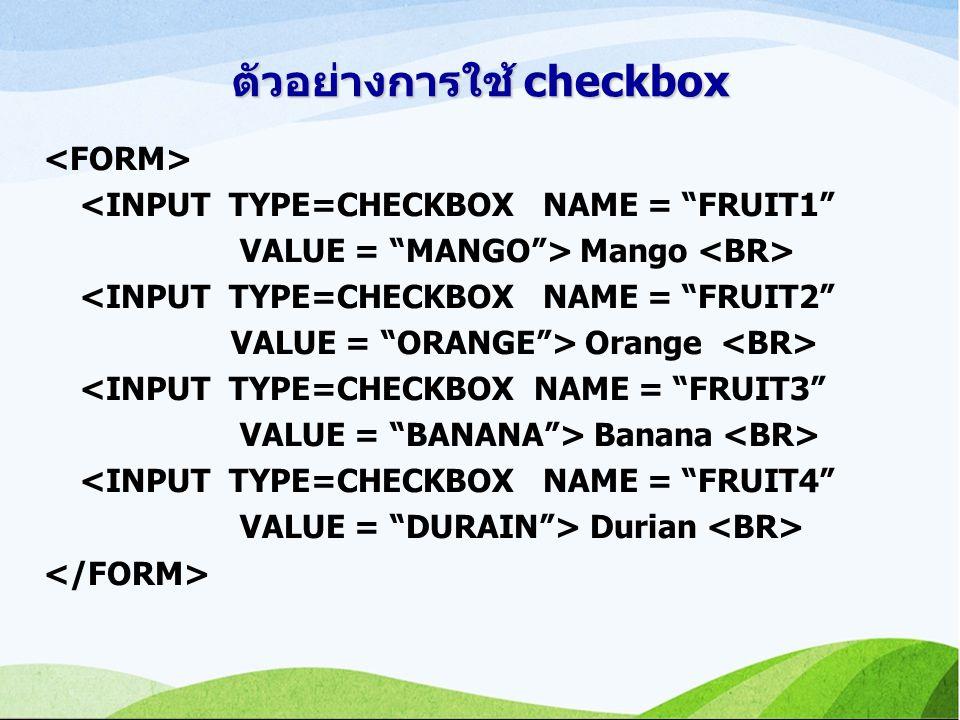 ตัวอย่างการใช้ checkbox <INPUT TYPE=CHECKBOX NAME = FRUIT1 VALUE = MANGO > Mango <INPUT TYPE=CHECKBOX NAME = FRUIT2 VALUE = ORANGE > Orange <INPUT TYPE=CHECKBOX NAME = FRUIT3 VALUE = BANANA > Banana <INPUT TYPE=CHECKBOX NAME = FRUIT4 VALUE = DURAIN > Durian