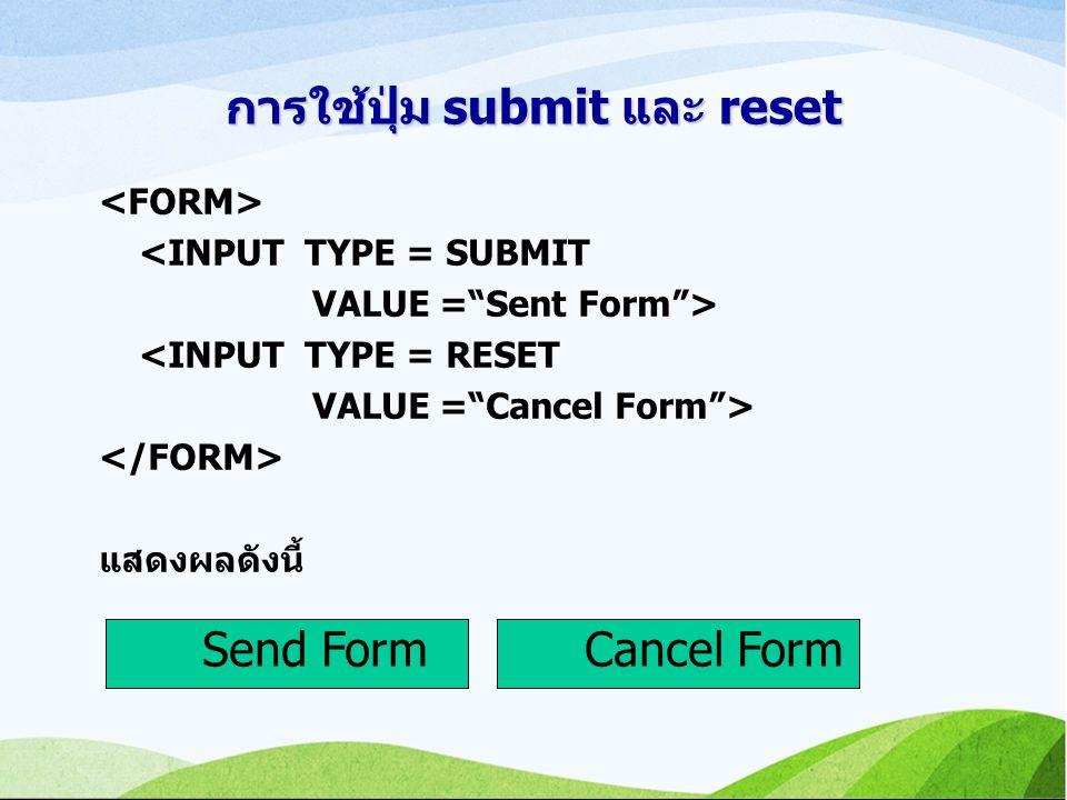 การใช้ปุ่ม submit และ reset <INPUT TYPE = SUBMIT VALUE = Sent Form > <INPUT TYPE = RESET VALUE = Cancel Form > แสดงผลดังนี้ Send FormCancel Form