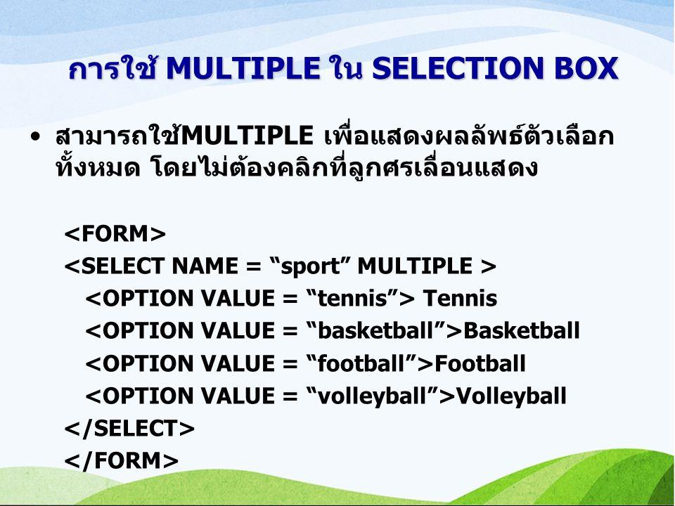 การใช้ MULTIPLE ใน SELECTION BOX สามารถใช้MULTIPLE เพื่อแสดงผลลัพธ์ตัวเลือก ทั้งหมด โดยไม่ต้องคลิกที่ลูกศรเลื่อนแสดง Tennis Basketball Football Volleyball