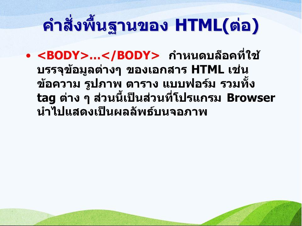 คำสั่งพื้นฐานของ HTML(ต่อ) … กำหนดบล็อคที่ใช้ บรรจุข้อมูลต่างๆ ของเอกสาร HTML เช่น ข้อความ รูปภาพ ตาราง แบบฟอร์ม รวมทั้ง tag ต่าง ๆ ส่วนนี้เป็นส่วนที่โปรแกรม Browser นำไปแสดงเป็นผลลัพธ์บนจอภาพ