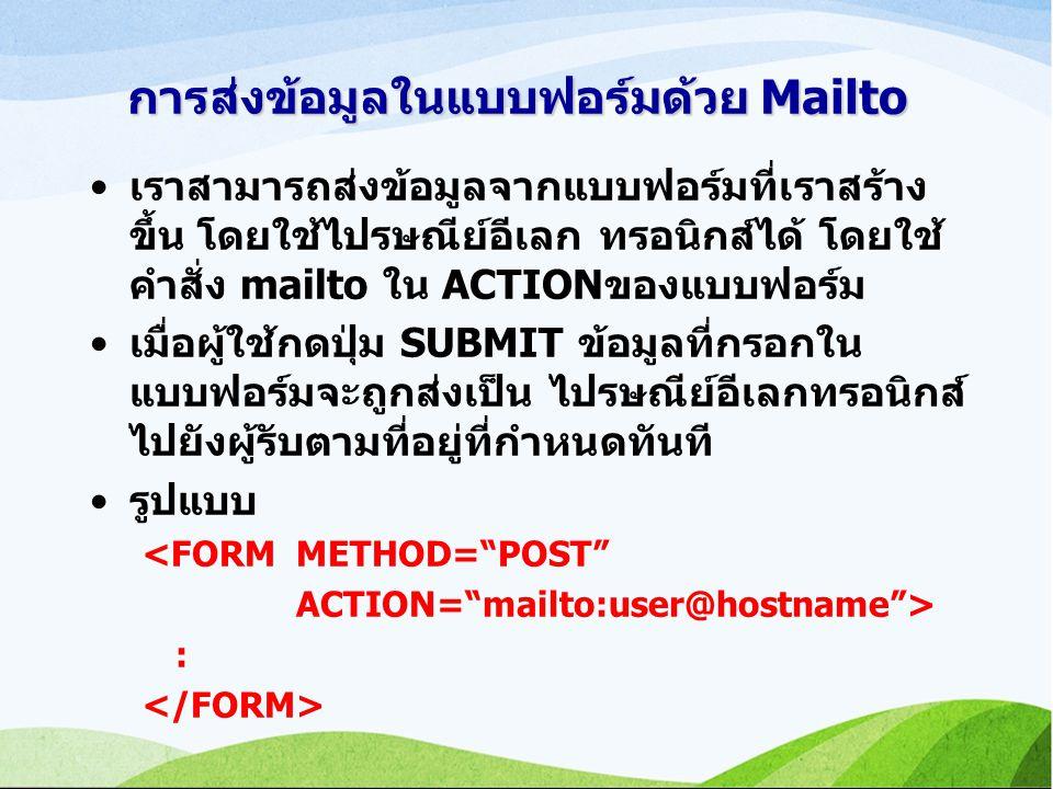 การส่งข้อมูลในแบบฟอร์มด้วย Mailto เราสามารถส่งข้อมูลจากแบบฟอร์มที่เราสร้าง ขึ้น โดยใช้ไปรษณีย์อีเลก ทรอนิกส์ได้ โดยใช้ คำสั่ง mailto ใน ACTIONของแบบฟอร์ม เมื่อผู้ใช้กดปุ่ม SUBMIT ข้อมูลที่กรอกใน แบบฟอร์มจะถูกส่งเป็น ไปรษณีย์อีเลกทรอนิกส์ ไปยังผู้รับตามที่อยู่ที่กำหนดทันที รูปแบบ <FORM METHOD= POST ACTION= mailto:user@hostname > :