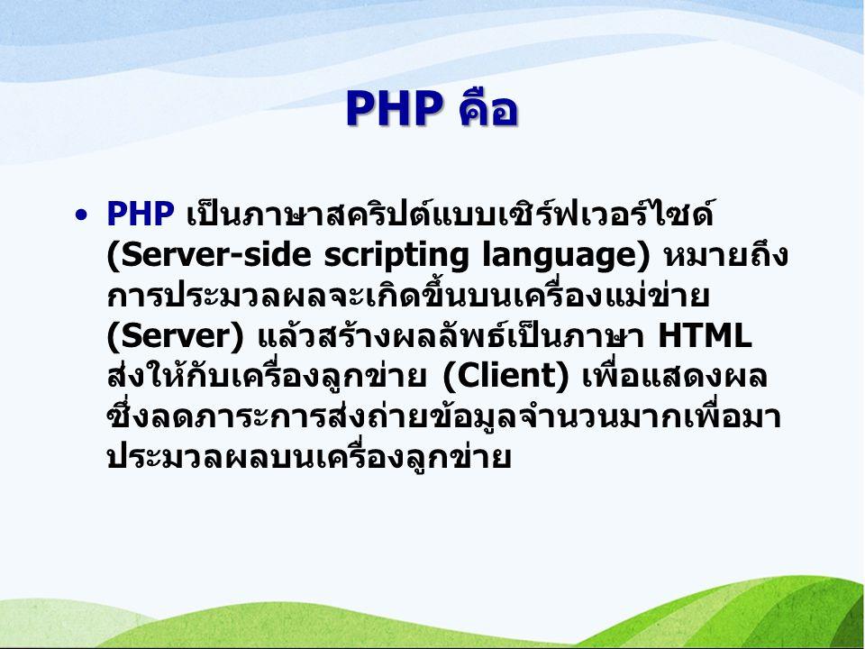 PHP คือ PHP เป็นภาษาสคริปต์แบบเซิร์ฟเวอร์ไซด์ (Server-side scripting language) หมายถึง การประมวลผลจะเกิดขึ้นบนเครื่องแม่ข่าย (Server) แล้วสร้างผลลัพธ์เป็นภาษา HTML ส่งให้กับเครื่องลูกข่าย (Client) เพื่อแสดงผล ซึ่งลดภาระการส่งถ่ายข้อมูลจำนวนมากเพื่อมา ประมวลผลบนเครื่องลูกข่าย