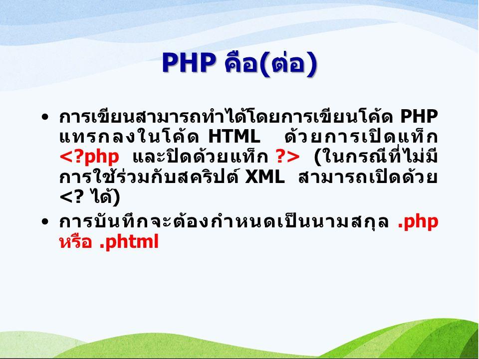 PHP คือ(ต่อ) การเขียนสามารถทำได้โดยการเขียนโค้ด PHP แทรกลงในโค้ด HTML ด้วยการเปิดแท็ก (ในกรณีที่ไม่มี การใช้ร่วมกับสคริปต์ XML สามารถเปิดด้วย <.
