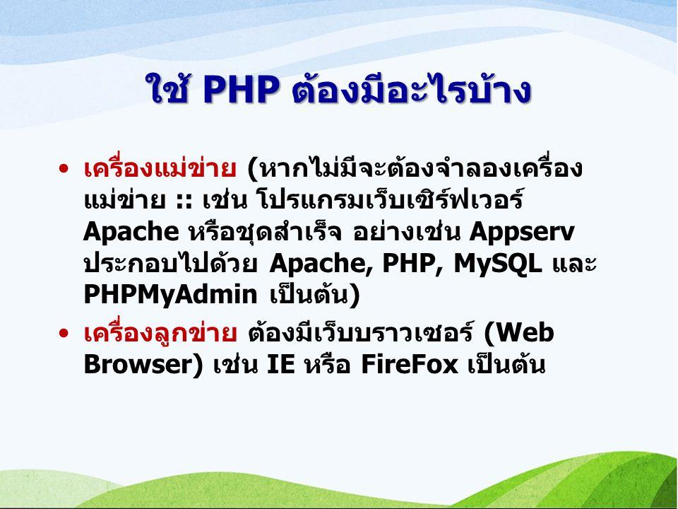 ใช้ PHP ต้องมีอะไรบ้าง เครื่องแม่ข่าย (หากไม่มีจะต้องจำลองเครื่อง แม่ข่าย :: เช่น โปรแกรมเว็บเซิร์ฟเวอร์ Apache หรือชุดสำเร็จ อย่างเช่น Appserv ประกอบไปด้วย Apache, PHP, MySQL และ PHPMyAdmin เป็นต้น) เครื่องลูกข่าย ต้องมีเว็บบราวเซอร์ (Web Browser) เช่น IE หรือ FireFox เป็นต้น